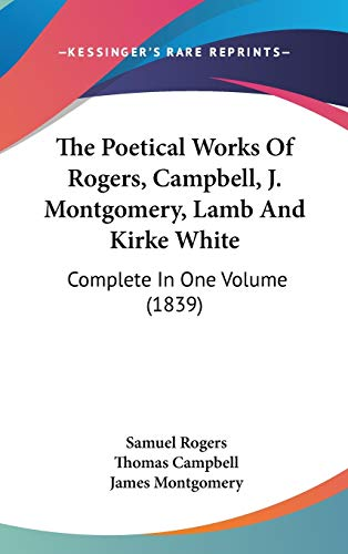 9781436544788: The Poetical Works Of Rogers, Campbell, J. Montgomery, Lamb And Kirke White: Complete In One Volume (1839)