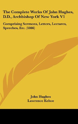9781436550628: The Complete Works Of John Hughes, D.D., Archbishop Of New York V1: Comprising Sermons, Letters, Lectures, Speeches, Etc. (1866)