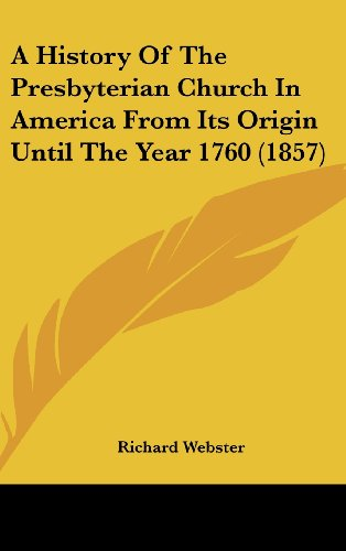 A History Of The Presbyterian Church In America From Its Origin Until The Year 1760 (1857) (143655120X) by Webster, Richard