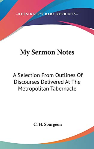My Sermon Notes: A Selection From Outlines Of Discourses Delivered At The Metropolitan Tabernacle: From Romans To Revelation (1888) (9781436567367) by C. H. Spurgeon