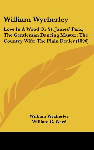9781436572385: William Wycherley: Love in a Wood or St. James' Park; The Gentleman Dancing Master; The Country Wife; The Plain Dealer (1896)