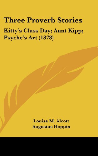 Three Proverb Stories: Kitty's Class Day; Aunt Kipp; Psyche's Art (1878) (1436576903) by Louisa May Alcott