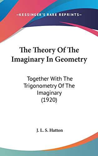 9781436580465: The Theory Of The Imaginary In Geometry: Together With The Trigonometry Of The Imaginary (1920)