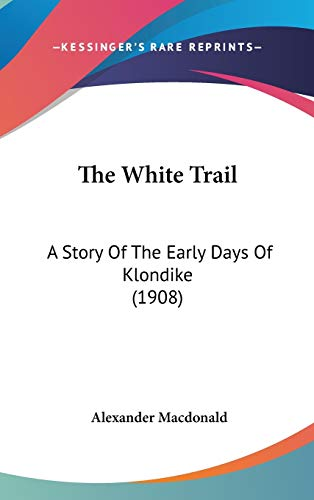 9781436592307: The White Trail: A Story Of The Early Days Of Klondike (1908)