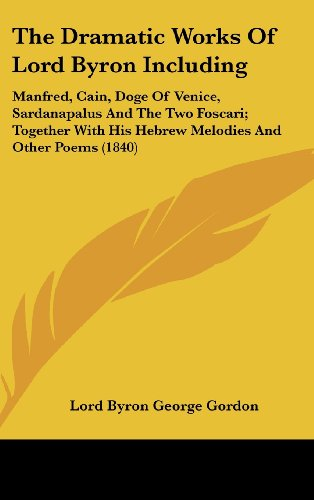 9781436597807: The Dramatic Works of Lord Byron Including: Manfred, Cain, Doge of Venice, Sardanapalus and the Two Foscari; Together with His Hebrew Melodies and Oth