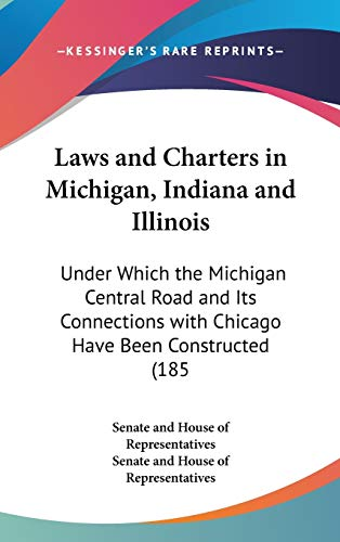 9781436601979: Laws and Charters in Michigan, Indiana and Illinois: Under Which the Michigan Central Road and Its Connections with Chicago Have Been Constructed (185