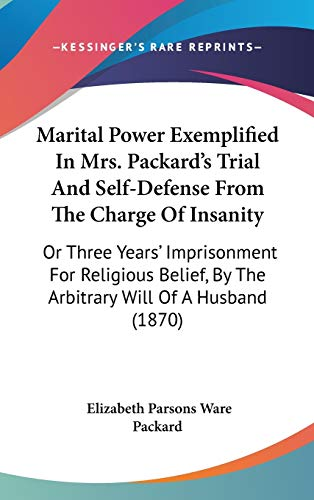 9781436604062: Marital Power Exemplified In Mrs. Packard's Trial And Self-Defense From The Charge Of Insanity: Or Three Years' Imprisonment For Religious Belief, By The Arbitrary Will Of A Husband (1870)