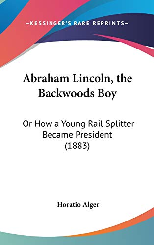 9781436610971: Abraham Lincoln, the Backwoods Boy: Or How a Young Rail Splitter Became President (1883)