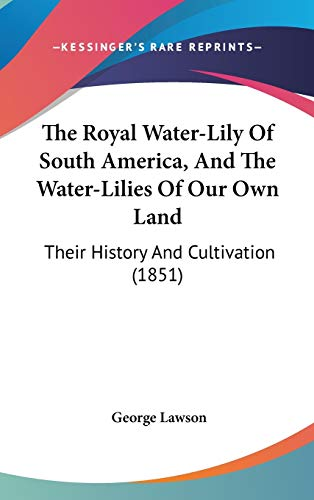 9781436620390: The Royal Water-Lily Of South America, And The Water-Lilies Of Our Own Land: Their History And Cultivation (1851)