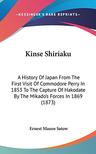 9781436625623: Kinse Shiriaku: A History Of Japan From The First Visit Of Commodore Perry In 1853 To The Capture Of Hakodate By The Mikado's Forces In 1869 (1873)