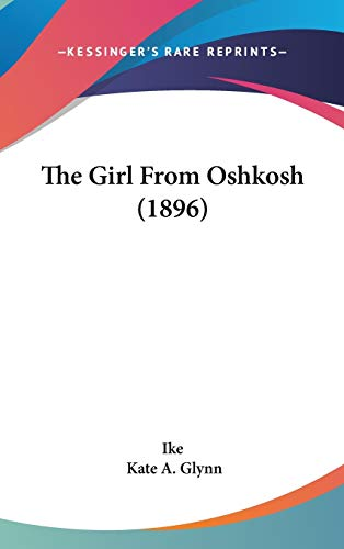 The Girl From Oshkosh (1896) (9781436627818) by Ike; Kate A. Glynn