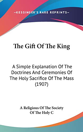 9781436627979: The Gift Of The King: A Simple Explanation Of The Doctrines And Ceremonies Of The Holy Sacrifice Of The Mass (1907)