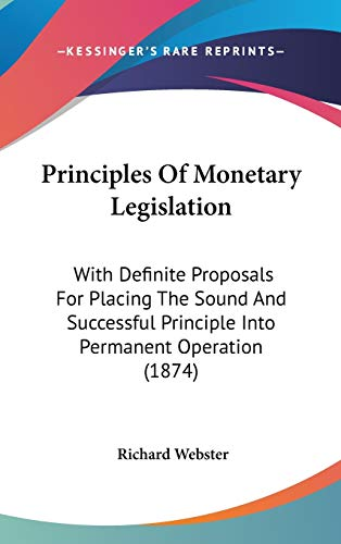 Principles Of Monetary Legislation: With Definite Proposals For Placing The Sound And Successful Principle Into Permanent Operation (1874) (9781436636193) by Webster, Richard