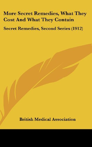 More Secret Remedies, What They Cost And What They Contain: Secret Remedies, Second Series (1912) (1436642671) by British Medical Association