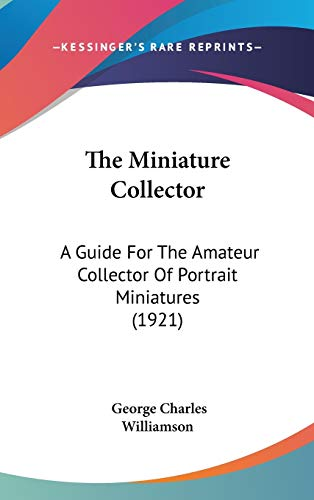 9781436658348: The Miniature Collector: A Guide For The Amateur Collector Of Portrait Miniatures (1921)