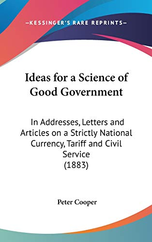 9781436661539: Ideas for a Science of Good Government: In Addresses, Letters and Articles on a Strictly National Currency, Tariff and Civil Service (1883)