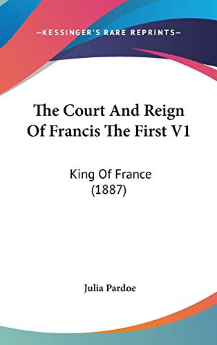 9781436663649: The Court And Reign Of Francis The First V1: King Of France (1887)