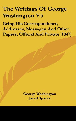 9781436670326: The Writings Of George Washington V5: Being His Correspondence, Addresses, Messages, And Other Papers, Official And Private (1847)