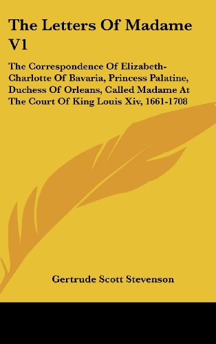 9781436675253: The Letters Of Madame V1: The Correspondence Of Elizabeth-Charlotte Of Bavaria, Princess Palatine, Duchess Of Orleans, Called Madame At The Court Of King Louis Xiv, 1661-1708