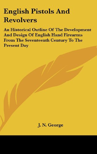9781436696791: English Pistols And Revolvers: An Historical Outline Of The Development And Design Of English Hand Firearms From The Seventeenth Century To The Present Day