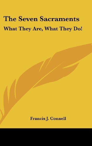 The Seven Sacraments: What They Are, What They Do!: Connell, Francis J.