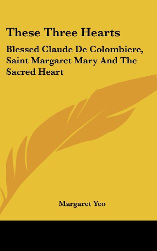 9781436702881: These Three Hearts: Blessed Claude De Colombiere, Saint Margaret Mary And The Sacred Heart
