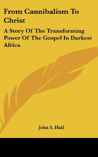 9781436706049: From Cannibalism To Christ: A Story Of The Transforming Power Of The Gospel In Darkest Africa