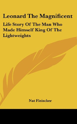 9781436711500: Leonard The Magnificent: Life Story Of The Man Who Made Himself King Of The Lightweights