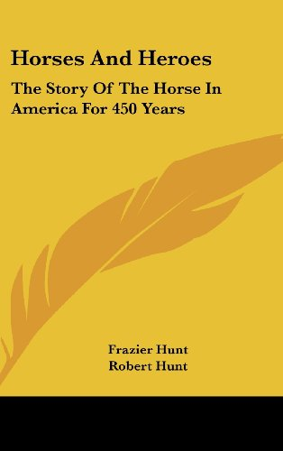 Horses And Heroes The Story Of The Horse In America For 450 Years: Hunt, Frazier & Robert Hunt