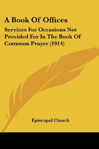 A Book Of Offices: Services For Occasions Not Provided For In The Book Of Common Prayer (1914): ...