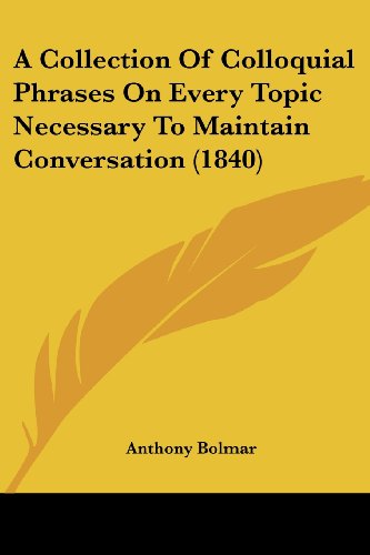 9781436720960: A Collection Of Colloquial Phrases On Every Topic Necessary To Maintain Conversation (1840)