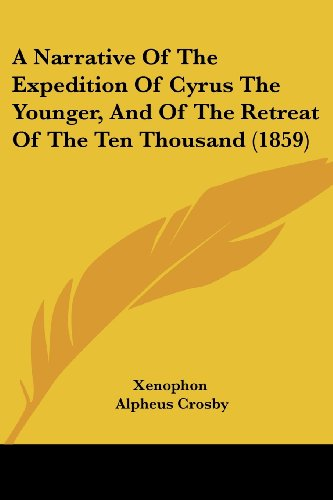 A Narrative Of The Expedition Of Cyrus The Younger, And Of The Retreat Of The Ten Thousand (1859) (9781436741514) by Xenophon