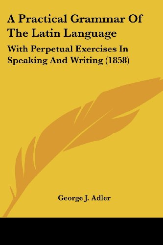 9781436745093: A Practical Grammar of the Latin Language: With Perpetual Exercises in Speaking and Writing (1858)