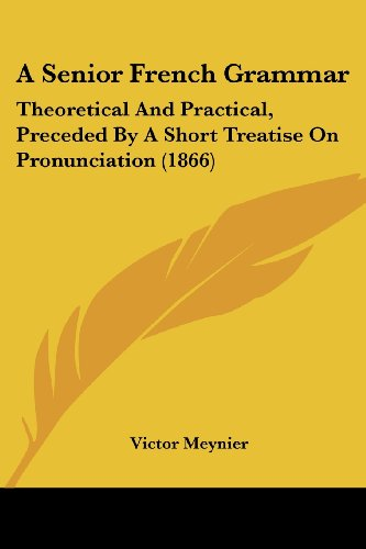9781436748902: A Senior French Grammar: Theoretical And Practical, Preceded By A Short Treatise On Pronunciation (1866)