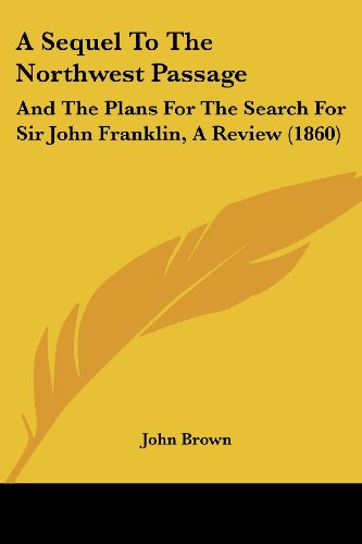 9781436748933: A Sequel To The Northwest Passage: And The Plans For The Search For Sir John Franklin, A Review (1860)