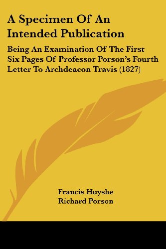 9781436751841: A Specimen Of An Intended Publication: Being An Examination Of The First Six Pages Of Professor Porson's Fourth Letter To Archdeacon Travis (1827)