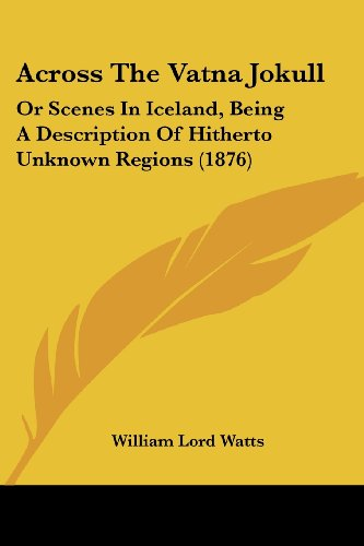 9781436760034: Across The Vatna Jokull: Or Scenes In Iceland, Being A Description Of Hitherto Unknown Regions (1876)