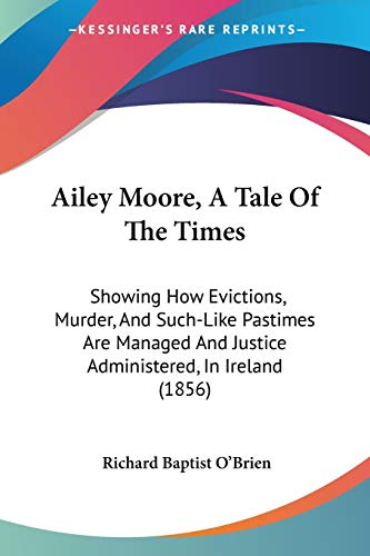 9781436762939: Ailey Moore, A Tale Of The Times: Showing How Evictions, Murder, And Such-Like Pastimes Are Managed And Justice Administered, In Ireland (1856)