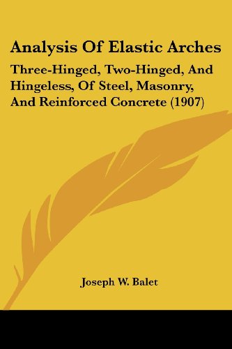 9781436776806: Analysis Of Elastic Arches: Three-Hinged, Two-Hinged, And Hingeless, Of Steel, Masonry, And Reinforced Concrete (1907)