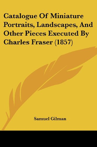 9781436798808: Catalogue Of Miniature Portraits, Landscapes, And Other Pieces Executed By Charles Fraser (1857)