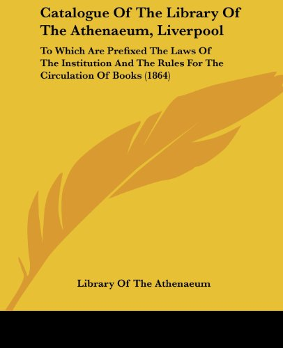 9781436799829: Catalogue Of The Library Of The Athenaeum, Liverpool: To Which Are Prefixed The Laws Of The Institution And The Rules For The Circulation Of Books (1864)