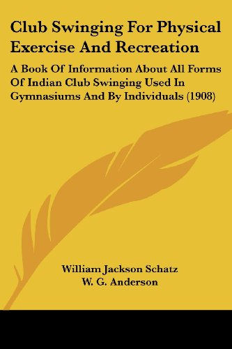 Club Swinging for Physical Exercise and Recreation: Schatz, William Jackson