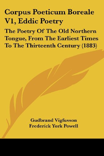 9781436814409: Corpus Poeticum Boreale V1, Eddic Poetry: The Poetry Of The Old Northern Tongue, From The Earliest Times To The Thirteenth Century (1883)