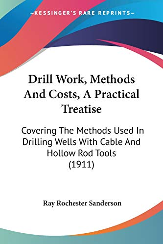 9781436826396: Drill Work, Methods And Costs, A Practical Treatise: Covering The Methods Used In Drilling Wells With Cable And Hollow Rod Tools (1911)