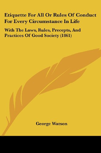 Etiquette For All Or Rules Of Conduct For Every Circumstance In Life: With The Laws, Rules, Precepts, And Practices Of Good Society (1861) (9781436839570) by George Watson