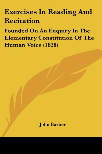 Exercises In Reading And Recitation: Founded On An Enquiry In The Elementary Constitution Of The Human Voice (1828) (1436841844) by Barber, John