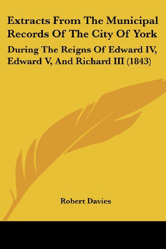 9781436842952: Extracts From The Municipal Records Of The City Of York: During The Reigns Of Edward IV, Edward V, And Richard III (1843)