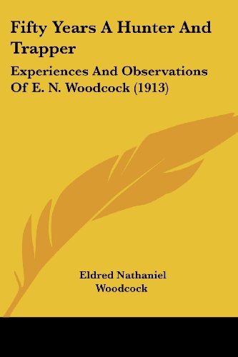 9781436846332: Fifty Years A Hunter And Trapper: Experiences And Observations Of E. N. Woodcock (1913)
