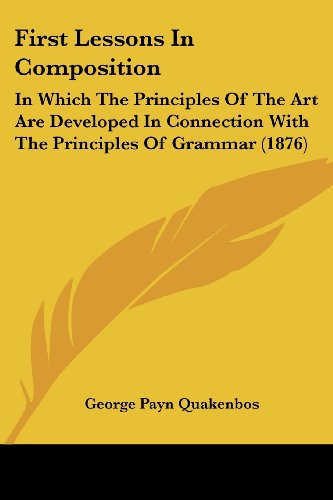 9781436847599: First Lessons In Composition: In Which The Principles Of The Art Are Developed In Connection With The Principles Of Grammar (1876)