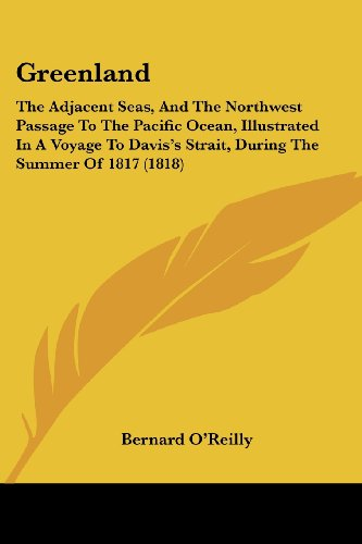 Greenland: The Adjacent Seas, And The Northwest Passage To The Pacific Ocean, Illustrated In A Voyage To Davis's Strait, During The Summer Of 1817 (1818) (9781436863179) by Bernard O'Reilly